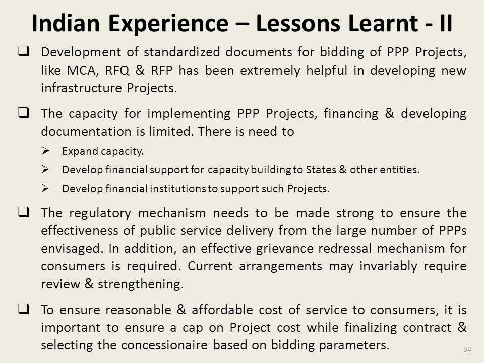 Indian Experience – Lessons Learnt - II Development of standardized documents for bidding of PPP Projects, like MCA, RFQ & RFP has been extremely helpful in developing new infrastructure Projects.