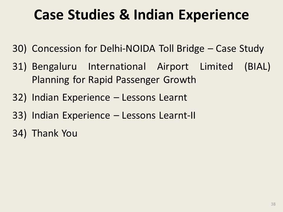 Case Studies & Indian Experience 30)Concession for Delhi-NOIDA Toll Bridge – Case Study 31)Bengaluru International Airport Limited (BIAL) Planning for Rapid Passenger Growth 32)Indian Experience – Lessons Learnt 33)Indian Experience – Lessons Learnt-II 34)Thank You 38