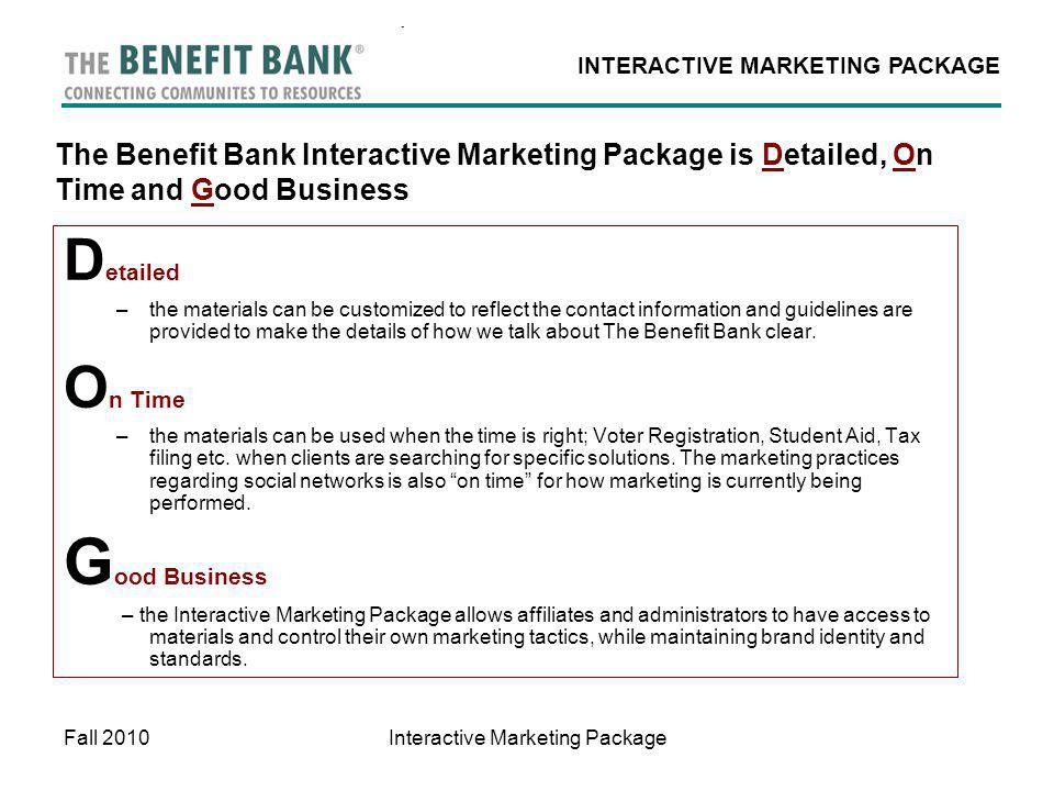 INTERACTIVE MARKETING PACKAGE Fall 2010Interactive Marketing Package The Benefit Bank Interactive Marketing Package is Detailed, On Time and Good Business D etailed –the materials can be customized to reflect the contact information and guidelines are provided to make the details of how we talk about The Benefit Bank clear.