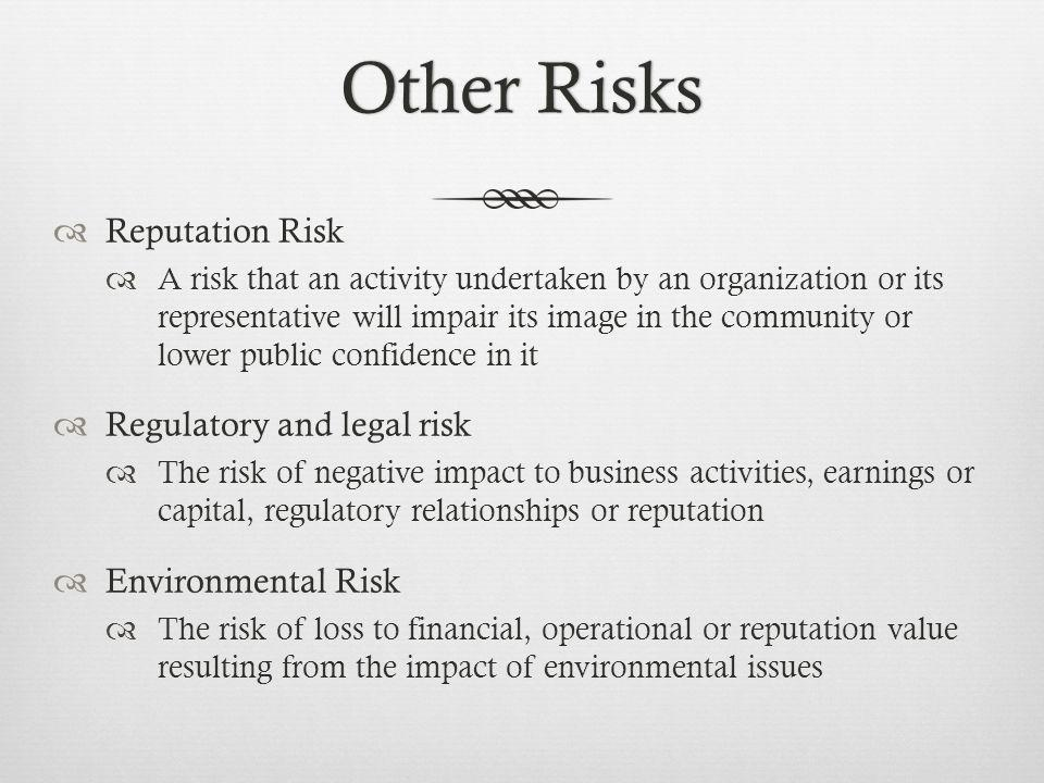 Other RisksOther Risks Reputation Risk A risk that an activity undertaken by an organization or its representative will impair its image in the community or lower public confidence in it Regulatory and legal risk The risk of negative impact to business activities, earnings or capital, regulatory relationships or reputation Environmental Risk The risk of loss to financial, operational or reputation value resulting from the impact of environmental issues