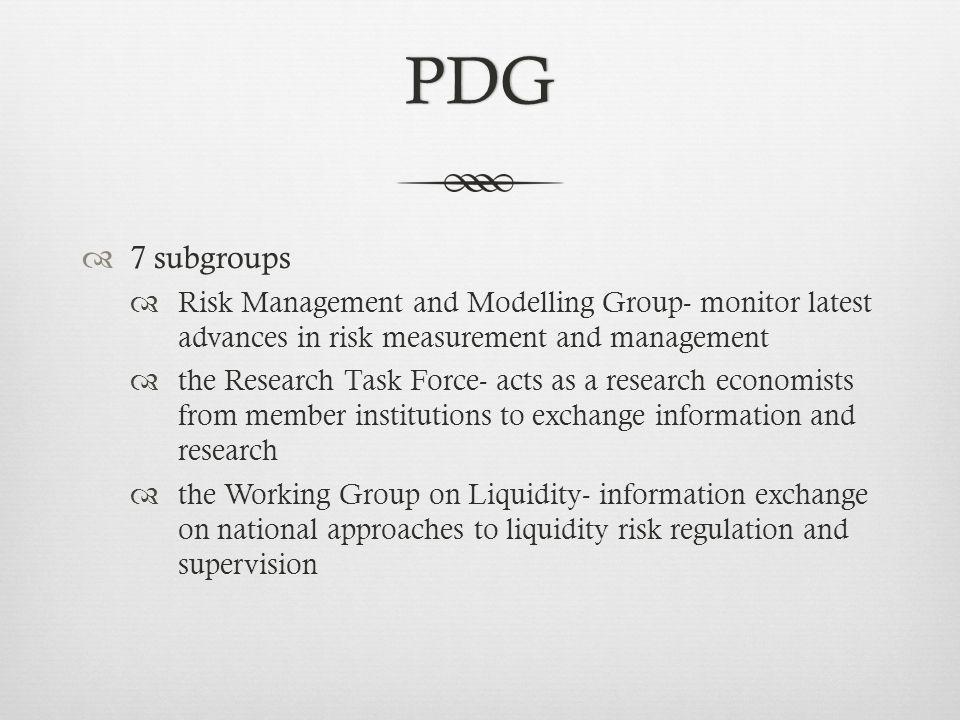 PDG 7 subgroups Risk Management and Modelling Group- monitor latest advances in risk measurement and management the Research Task Force- acts as a research economists from member institutions to exchange information and research the Working Group on Liquidity- information exchange on national approaches to liquidity risk regulation and supervision