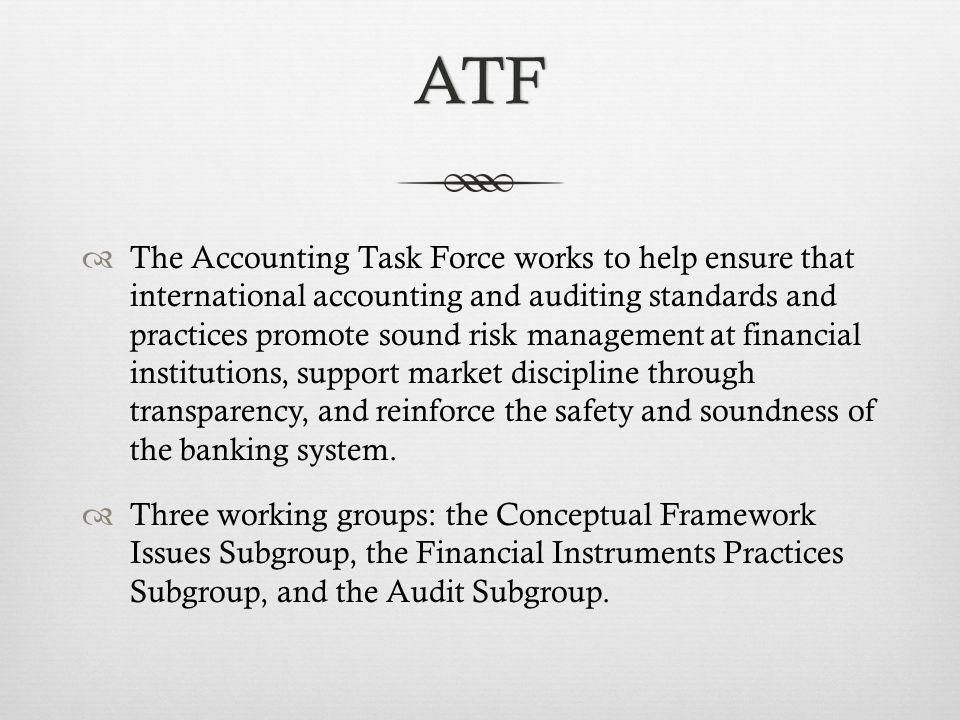 ATF The Accounting Task Force works to help ensure that international accounting and auditing standards and practices promote sound risk management at financial institutions, support market discipline through transparency, and reinforce the safety and soundness of the banking system.