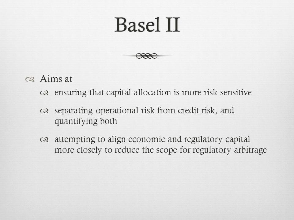 Basel IIBasel II Aims at ensuring that capital allocation is more risk sensitive separating operational risk from credit risk, and quantifying both attempting to align economic and regulatory capital more closely to reduce the scope for regulatory arbitrage