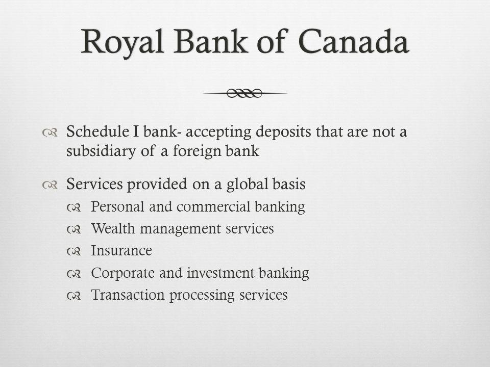 Royal Bank of CanadaRoyal Bank of Canada Schedule I bank- accepting deposits that are not a subsidiary of a foreign bank Services provided on a global basis Personal and commercial banking Wealth management services Insurance Corporate and investment banking Transaction processing services