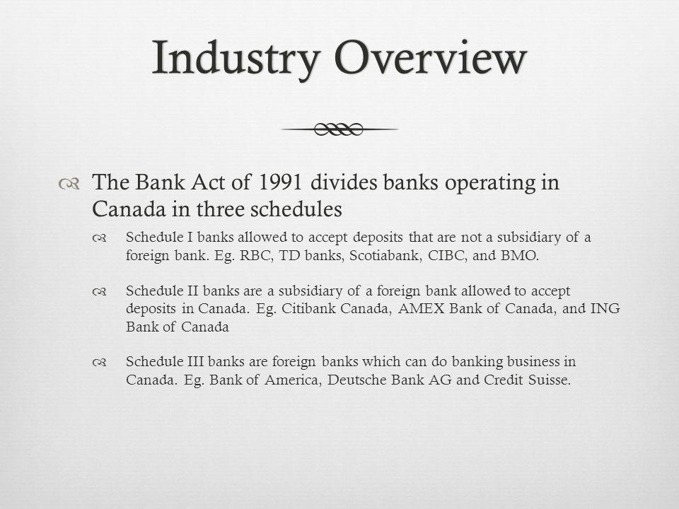 Industry OverviewIndustry Overview The Bank Act of 1991 divides banks operating in Canada in three schedules Schedule I banks allowed to accept deposits that are not a subsidiary of a foreign bank.