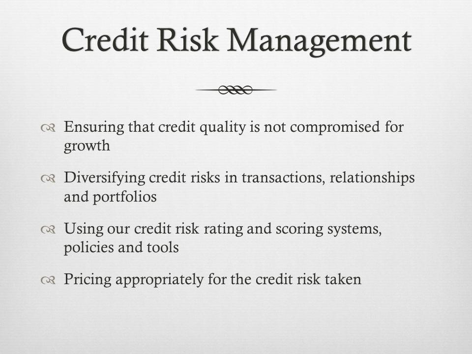 Credit Risk ManagementCredit Risk Management Ensuring that credit quality is not compromised for growth Diversifying credit risks in transactions, relationships and portfolios Using our credit risk rating and scoring systems, policies and tools Pricing appropriately for the credit risk taken