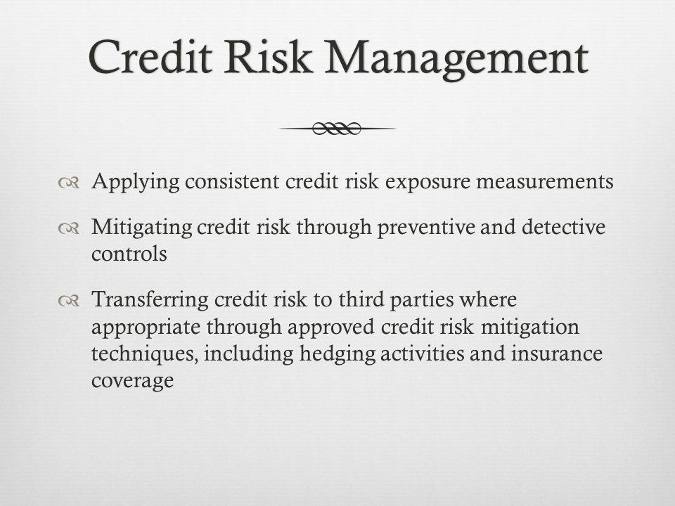 Credit Risk ManagementCredit Risk Management Applying consistent credit risk exposure measurements Mitigating credit risk through preventive and detective controls Transferring credit risk to third parties where appropriate through approved credit risk mitigation techniques, including hedging activities and insurance coverage