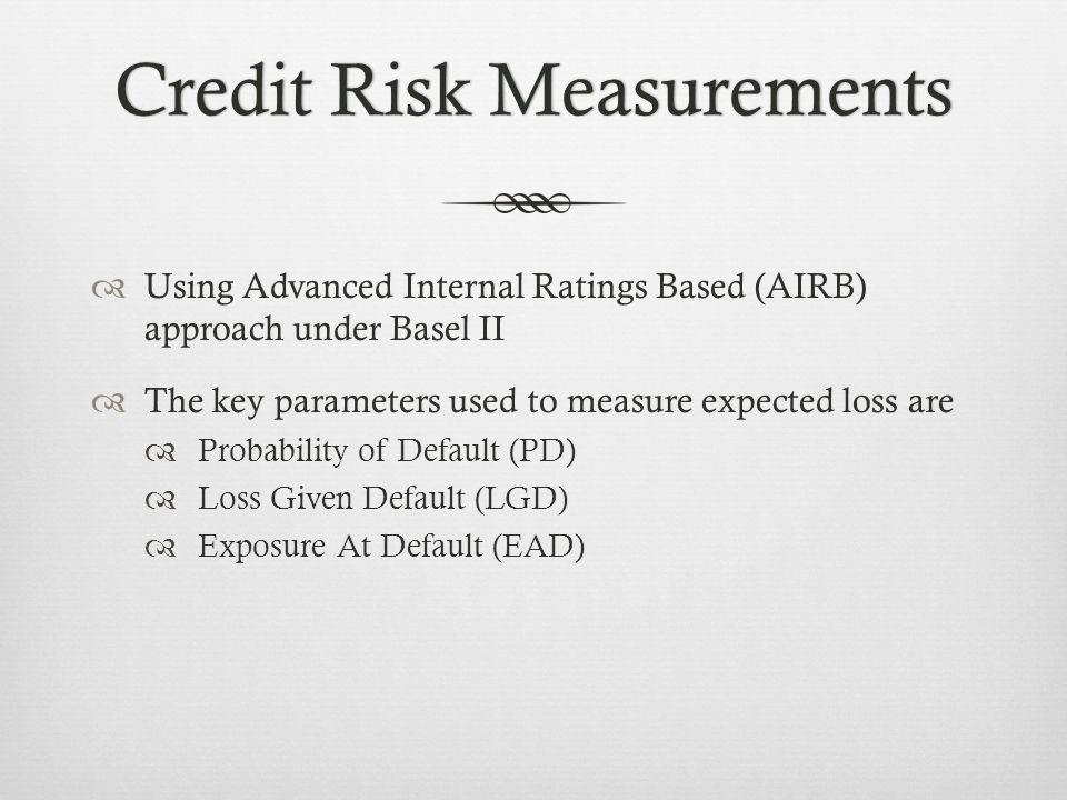 Credit Risk MeasurementsCredit Risk Measurements Using Advanced Internal Ratings Based (AIRB) approach under Basel II The key parameters used to measure expected loss are Probability of Default (PD) Loss Given Default (LGD) Exposure At Default (EAD)