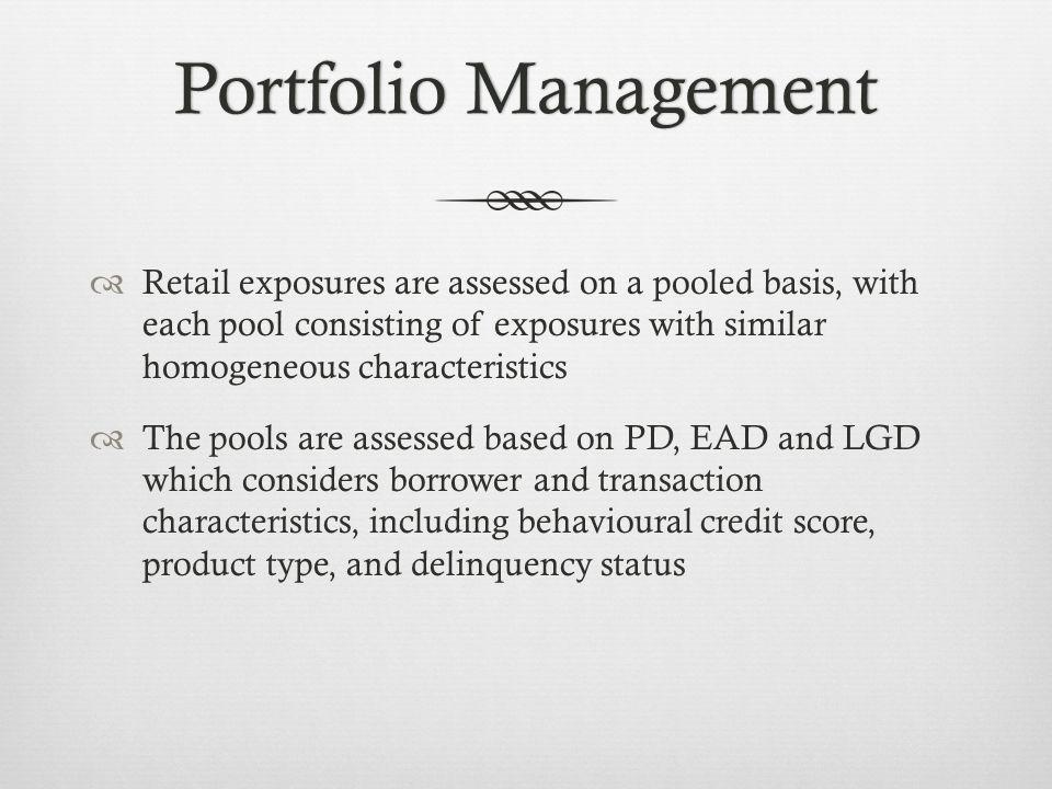 Portfolio ManagementPortfolio Management Retail exposures are assessed on a pooled basis, with each pool consisting of exposures with similar homogeneous characteristics The pools are assessed based on PD, EAD and LGD which considers borrower and transaction characteristics, including behavioural credit score, product type, and delinquency status