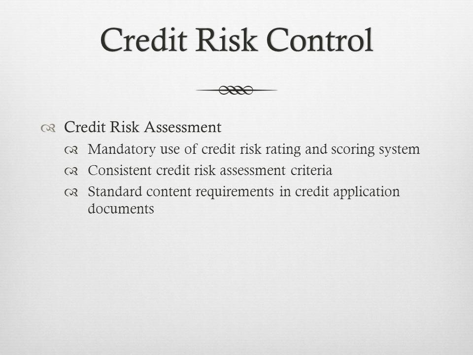 Credit Risk ControlCredit Risk Control Credit Risk Assessment Mandatory use of credit risk rating and scoring system Consistent credit risk assessment criteria Standard content requirements in credit application documents