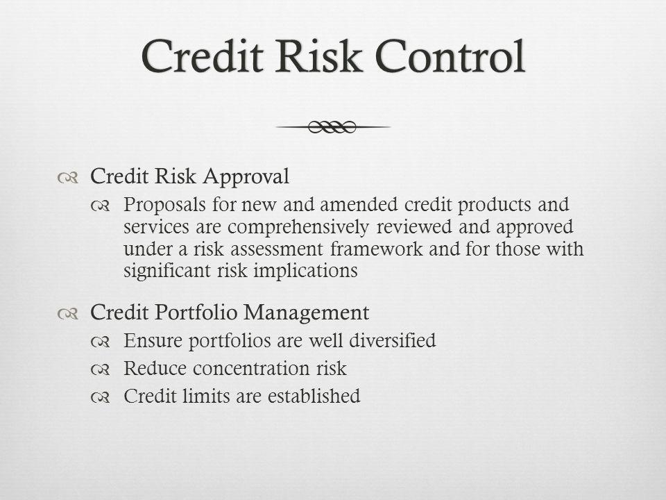Credit Risk ControlCredit Risk Control Credit Risk Approval Proposals for new and amended credit products and services are comprehensively reviewed and approved under a risk assessment framework and for those with significant risk implications Credit Portfolio Management Ensure portfolios are well diversified Reduce concentration risk Credit limits are established
