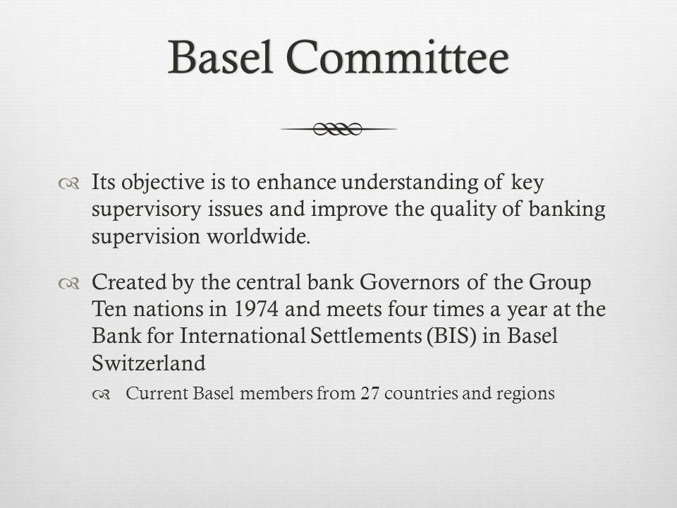 Basel CommitteeBasel Committee Its objective is to enhance understanding of key supervisory issues and improve the quality of banking supervision worldwide.