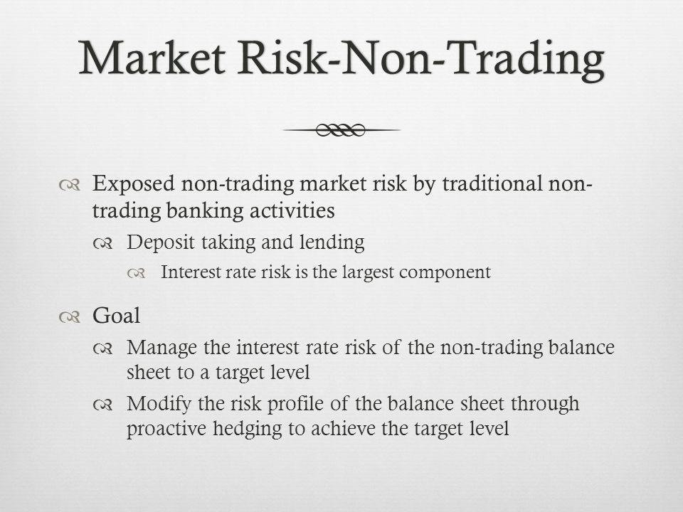 Market Risk-Non-TradingMarket Risk-Non-Trading Exposed non-trading market risk by traditional non- trading banking activities Deposit taking and lending Interest rate risk is the largest component Goal Manage the interest rate risk of the non-trading balance sheet to a target level Modify the risk profile of the balance sheet through proactive hedging to achieve the target level