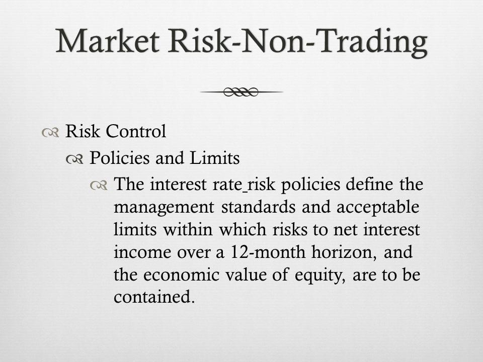 Market Risk-Non-TradingMarket Risk-Non-Trading Risk Control Policies and Limits The interest rate risk policies define the management standards and acceptable limits within which risks to net interest income over a 12-month horizon, and the economic value of equity, are to be contained.