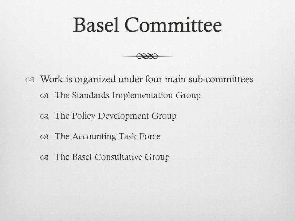 Basel CommitteeBasel Committee Work is organized under four main sub-committees The Standards Implementation Group The Policy Development Group The Accounting Task Force The Basel Consultative Group