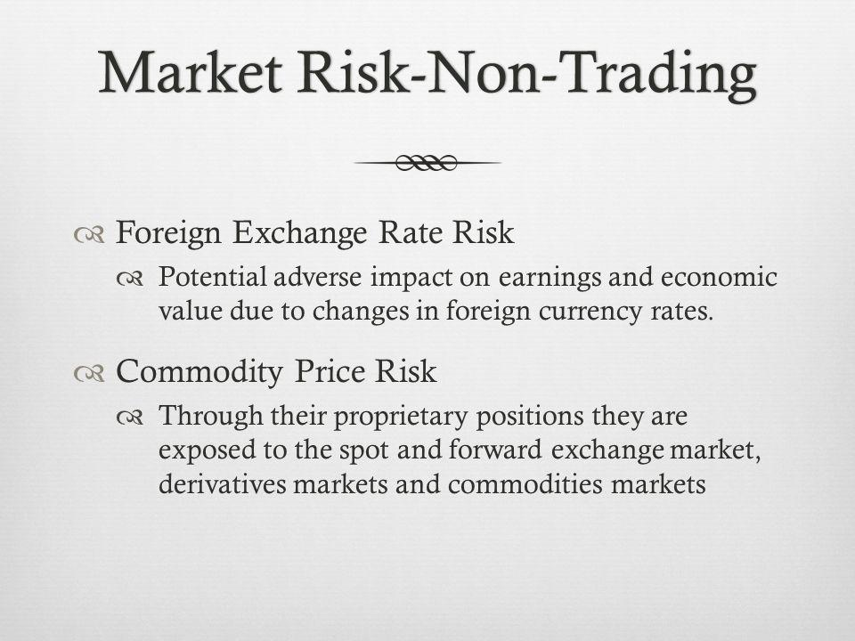 Market Risk-Non-TradingMarket Risk-Non-Trading Foreign Exchange Rate Risk Potential adverse impact on earnings and economic value due to changes in foreign currency rates.