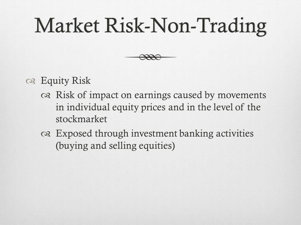 Equity Risk Risk of impact on earnings caused by movements in individual equity prices and in the level of the stockmarket Exposed through investment banking activities (buying and selling equities)