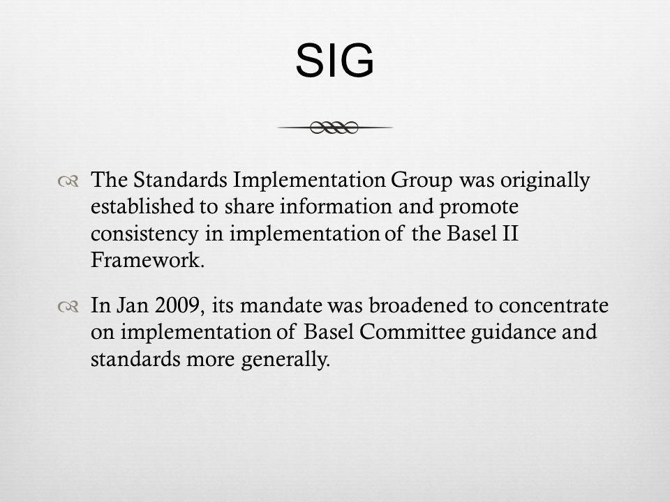 SIG The Standards Implementation Group was originally established to share information and promote consistency in implementation of the Basel II Framework.