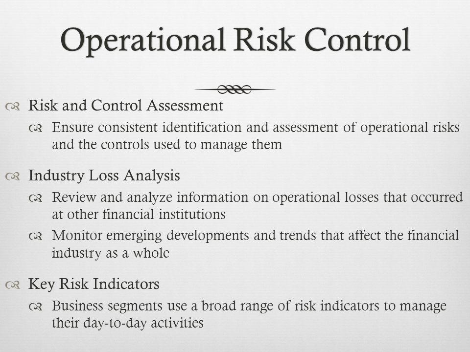 Operational Risk ControlOperational Risk Control Risk and Control Assessment Ensure consistent identification and assessment of operational risks and the controls used to manage them Industry Loss Analysis Review and analyze information on operational losses that occurred at other financial institutions Monitor emerging developments and trends that affect the financial industry as a whole Key Risk Indicators Business segments use a broad range of risk indicators to manage their day-to-day activities
