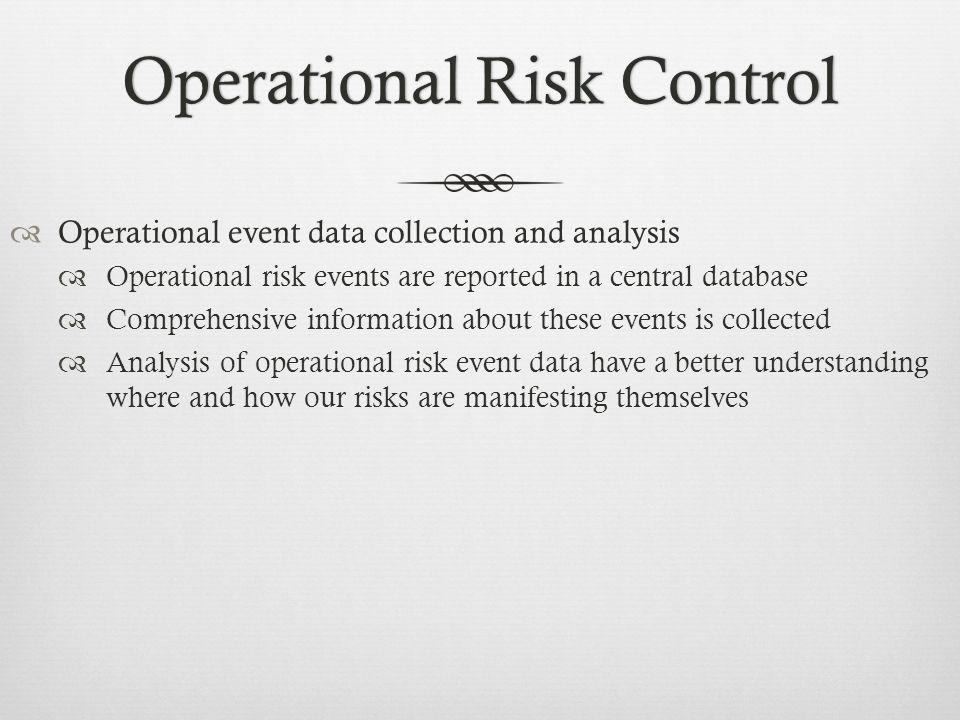 Operational Risk ControlOperational Risk Control Operational event data collection and analysis Operational risk events are reported in a central database Comprehensive information about these events is collected Analysis of operational risk event data have a better understanding where and how our risks are manifesting themselves