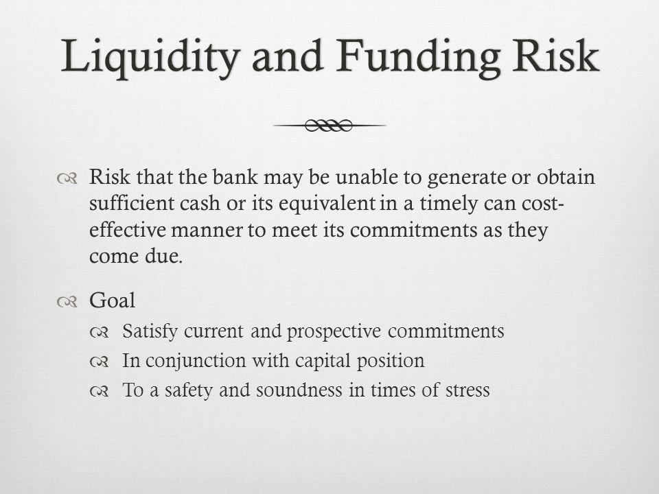 Liquidity and Funding RiskLiquidity and Funding Risk Risk that the bank may be unable to generate or obtain sufficient cash or its equivalent in a timely can cost- effective manner to meet its commitments as they come due.