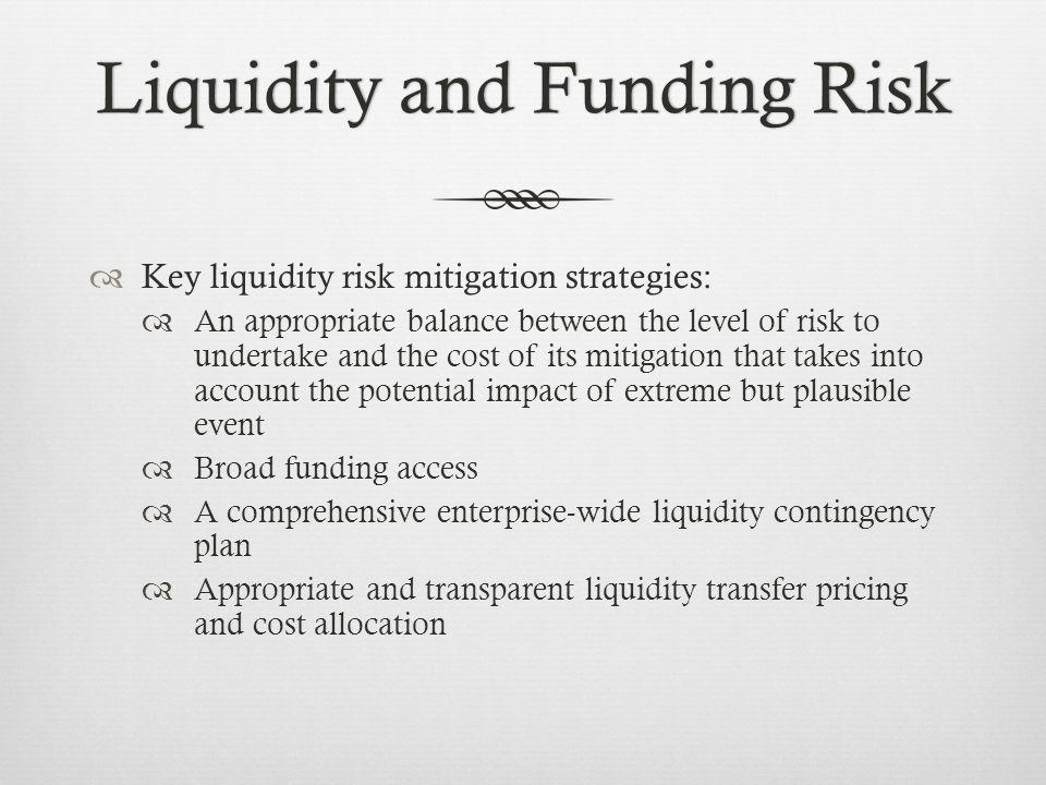 Liquidity and Funding RiskLiquidity and Funding Risk Key liquidity risk mitigation strategies: An appropriate balance between the level of risk to undertake and the cost of its mitigation that takes into account the potential impact of extreme but plausible event Broad funding access A comprehensive enterprise-wide liquidity contingency plan Appropriate and transparent liquidity transfer pricing and cost allocation