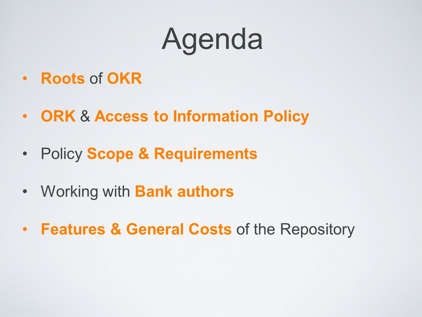 Agenda Roots of OKR ORK & Access to Information Policy Policy Scope & Requirements Working with Bank authors Features & General Costs of the Repositor