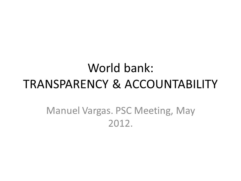 World bank: TRANSPARENCY & ACCOUNTABILITY Manuel Vargas. PSC Meeting, May 2012.