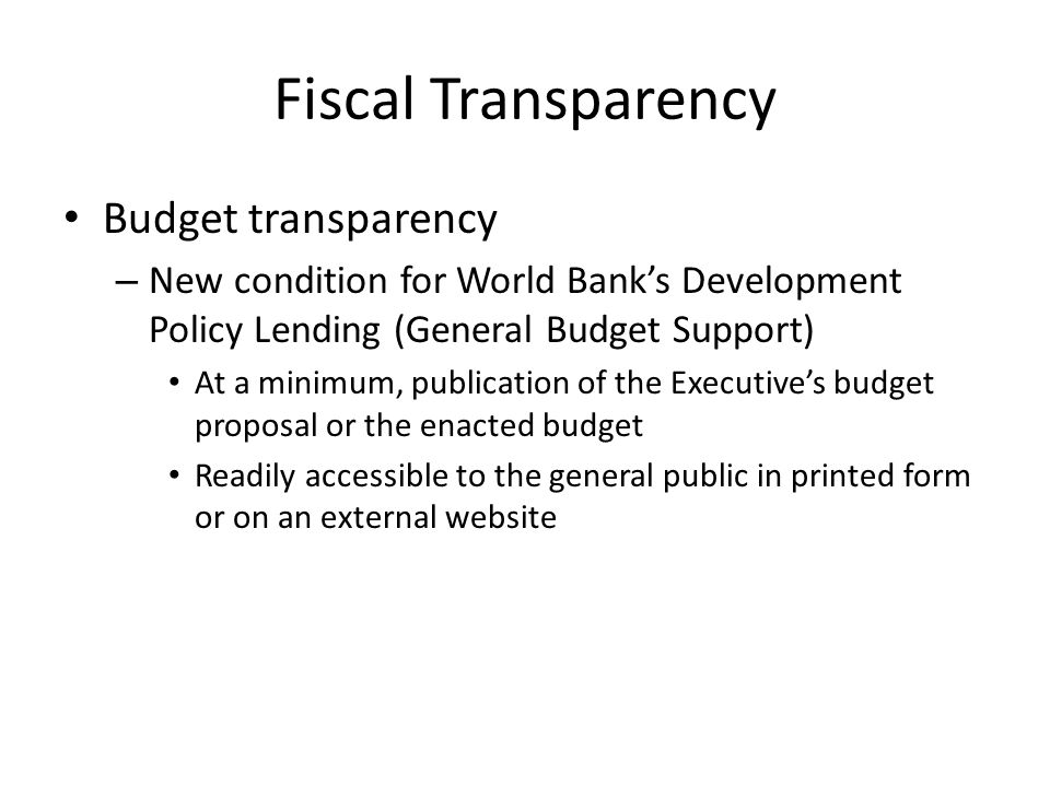 Fiscal Transparency Budget transparency – New condition for World Banks Development Policy Lending (General Budget Support) At a minimum, publication of the Executives budget proposal or the enacted budget Readily accessible to the general public in printed form or on an external website
