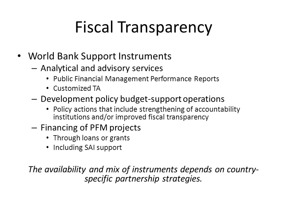 Fiscal Transparency World Bank Support Instruments – Analytical and advisory services Public Financial Management Performance Reports Customized TA – Development policy budget-support operations Policy actions that include strengthening of accountability institutions and/or improved fiscal transparency – Financing of PFM projects Through loans or grants Including SAI support The availability and mix of instruments depends on country- specific partnership strategies.