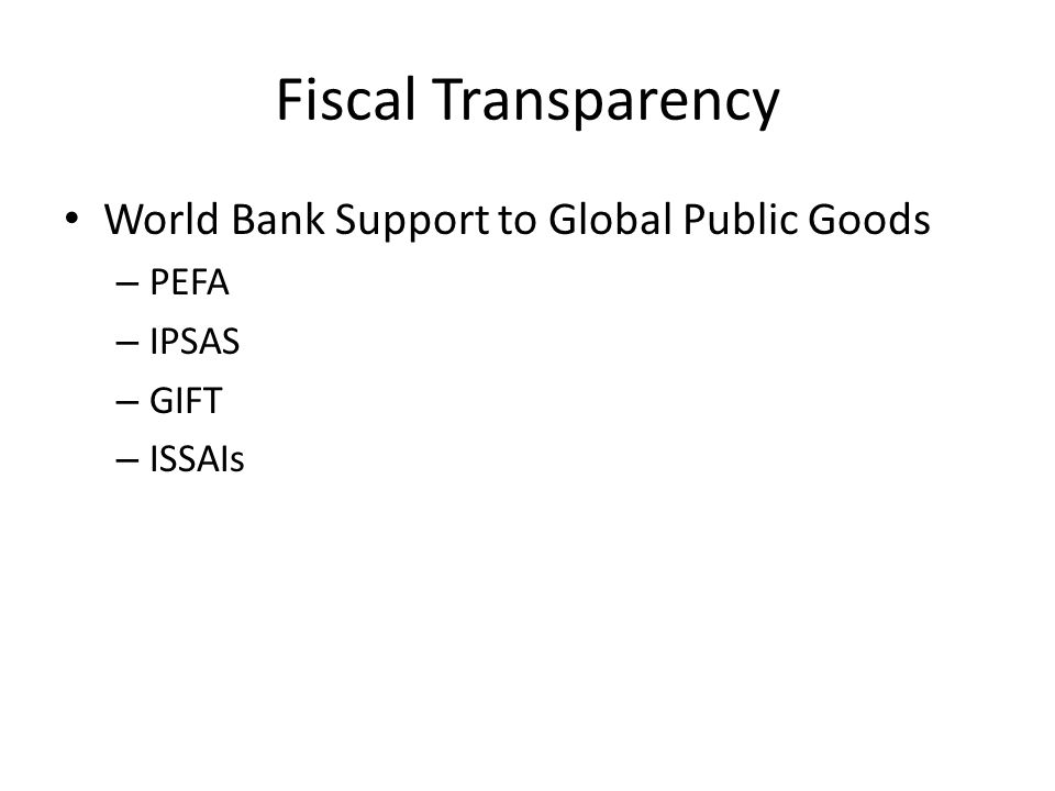 Fiscal Transparency World Bank Support to Global Public Goods – PEFA – IPSAS – GIFT – ISSAIs