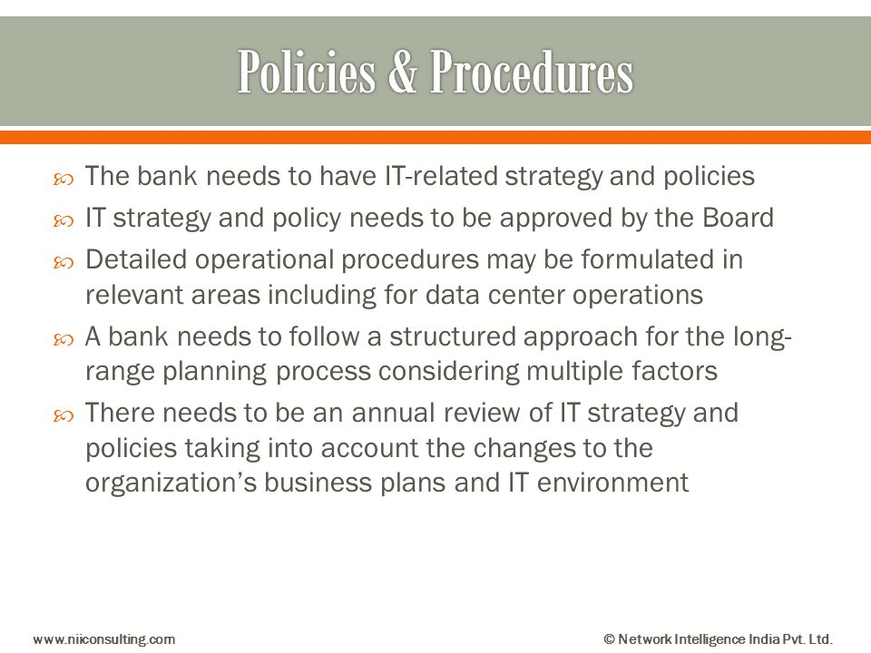 The bank needs to have IT-related strategy and policies IT strategy and policy needs to be approved by the Board Detailed operational procedures may b