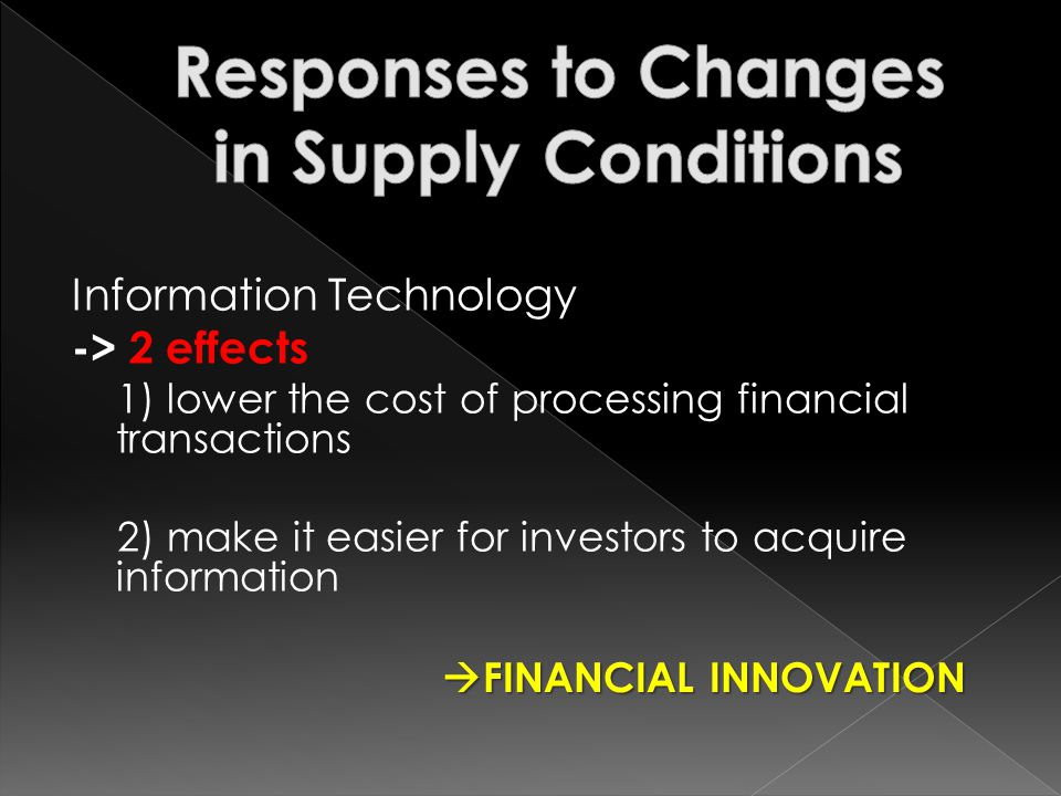 Information Technology -> 2 effects 1) lower the cost of processing financial transactions 2) make it easier for investors to acquire information FINANCIAL INNOVATION FINANCIAL INNOVATION
