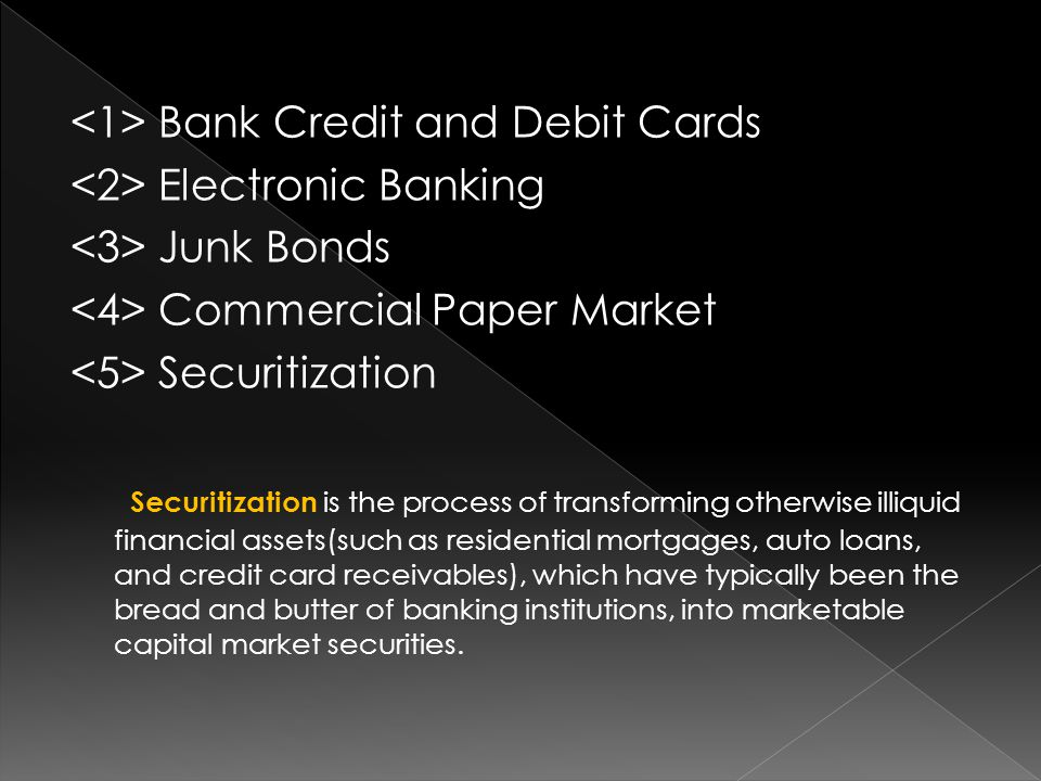 Bank Credit and Debit Cards Electronic Banking Junk Bonds Commercial Paper Market Securitization Securitization is the process of transforming otherwise illiquid financial assets(such as residential mortgages, auto loans, and credit card receivables), which have typically been the bread and butter of banking institutions, into marketable capital market securities.