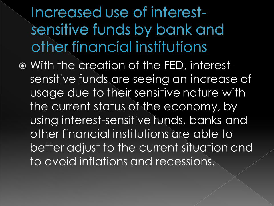 With the creation of the FED, interest- sensitive funds are seeing an increase of usage due to their sensitive nature with the current status of the economy, by using interest-sensitive funds, banks and other financial institutions are able to better adjust to the current situation and to avoid inflations and recessions.