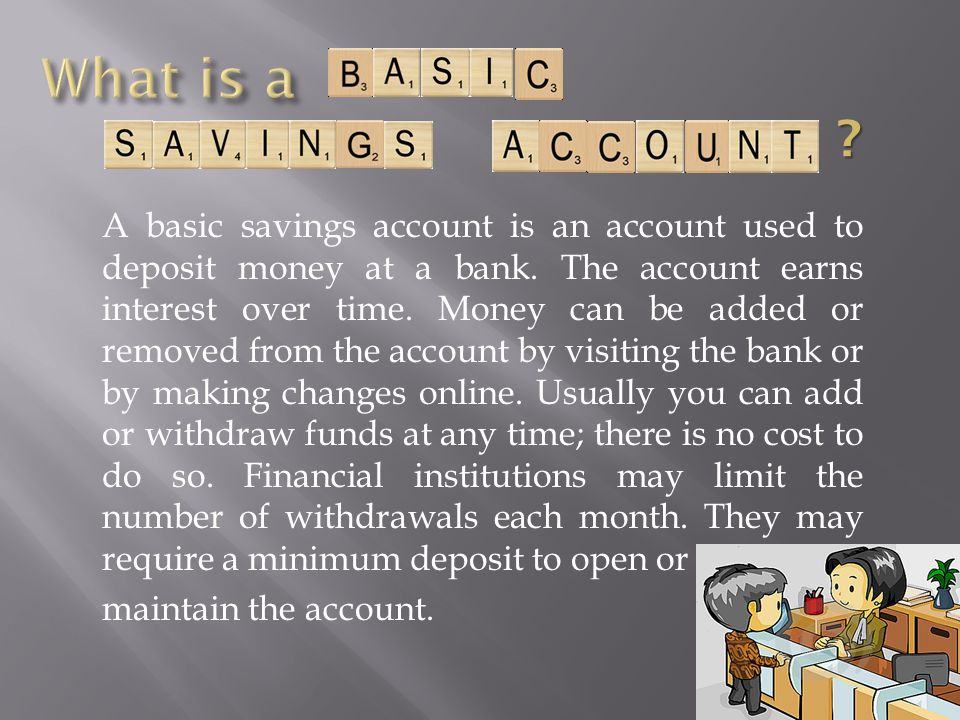 A basic savings account is an account used to deposit money at a bank. The account earns interest over time. Money can be added or removed from the ac