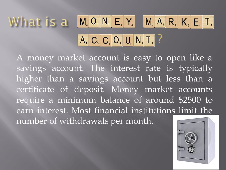 A money market account is easy to open like a savings account. The interest rate is typically higher than a savings account but less than a certificat