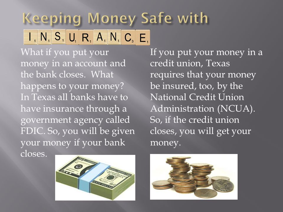 What if you put your money in an account and the bank closes. What happens to your money? In Texas all banks have to have insurance through a governme