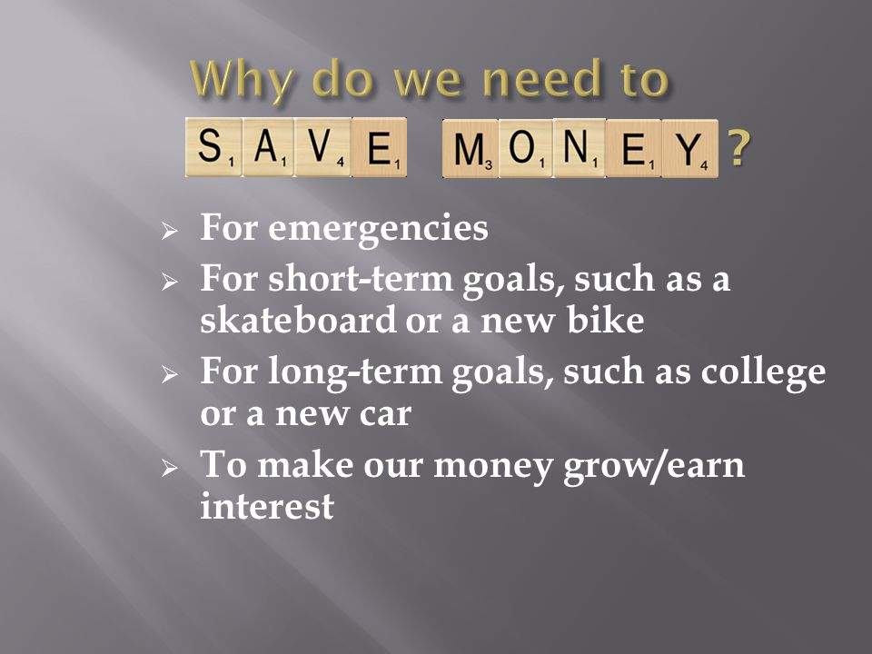 For emergencies For short-term goals, such as a skateboard or a new bike For long-term goals, such as college or a new car To make our money grow/earn
