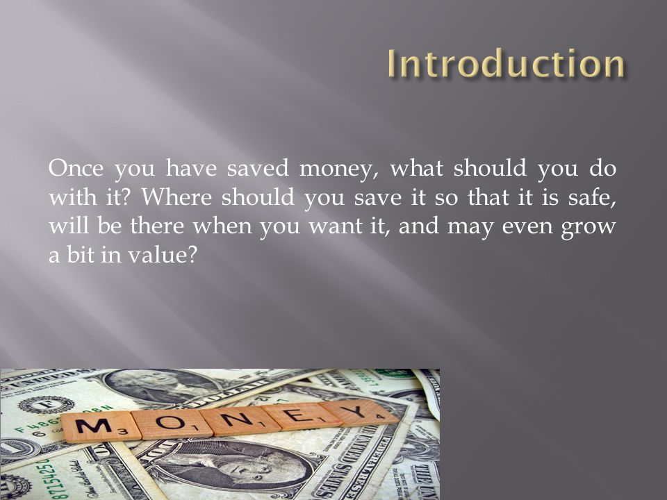 Once you have saved money, what should you do with it? Where should you save it so that it is safe, will be there when you want it, and may even grow