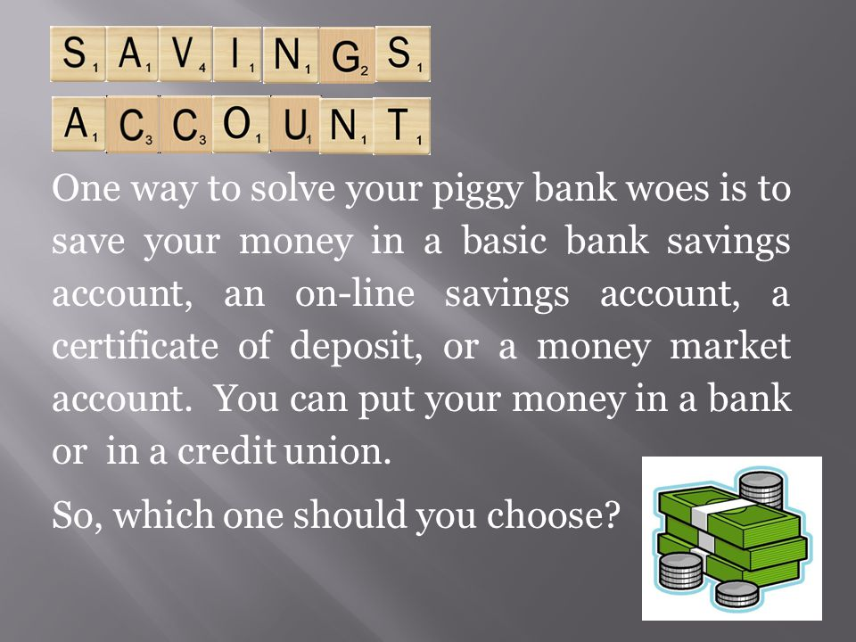 One way to solve your piggy bank woes is to save your money in a basic bank savings account, an on-line savings account, a certificate of deposit, or