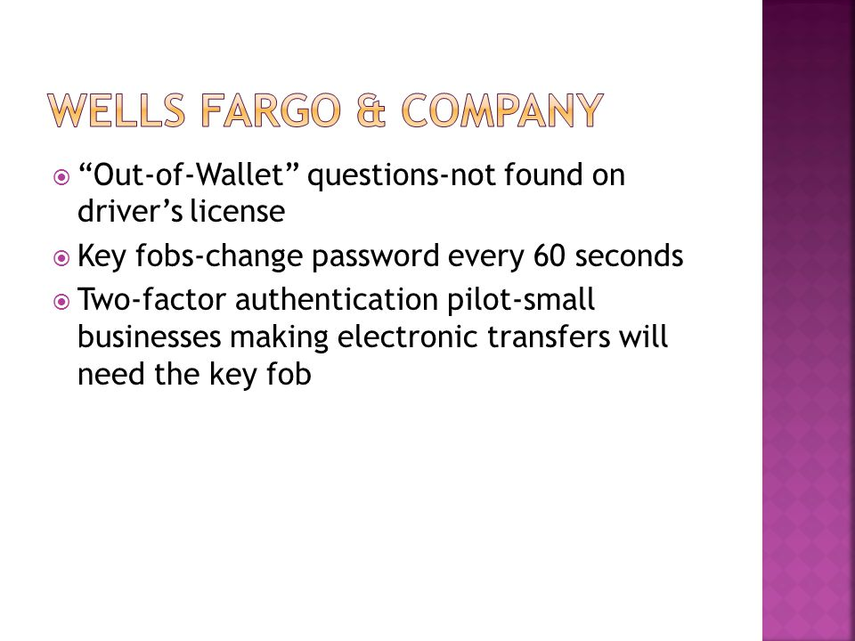 Out-of-Wallet questions-not found on drivers license Key fobs-change password every 60 seconds Two-factor authentication pilot-small businesses making