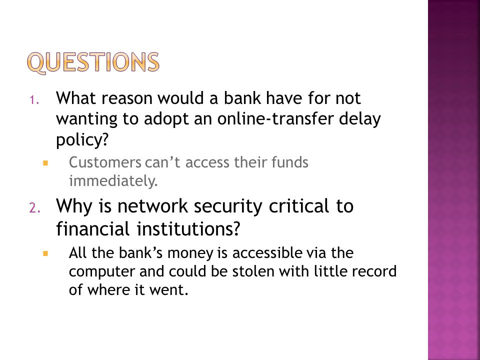 1. What reason would a bank have for not wanting to adopt an online-transfer delay policy? Customers cant access their funds immediately. 2. Why is ne