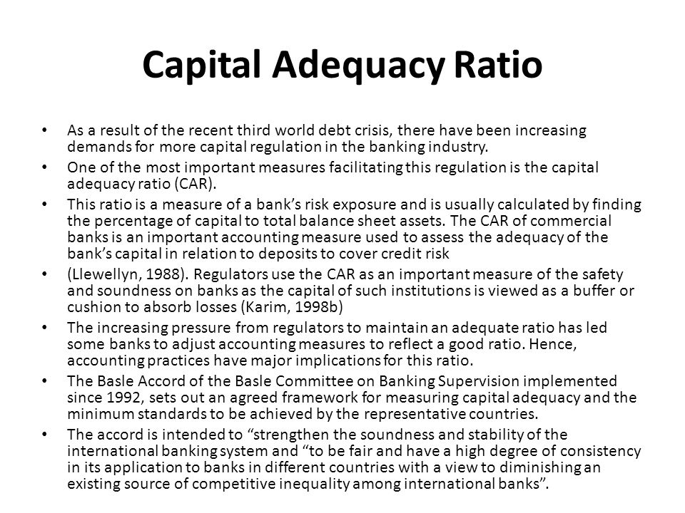 Capital Adequacy Ratio As a result of the recent third world debt crisis, there have been increasing demands for more capital regulation in the bankin