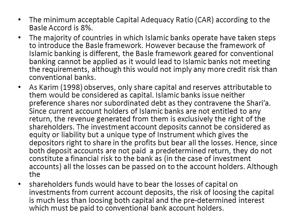 The minimum acceptable Capital Adequacy Ratio (CAR) according to the Basle Accord is 8%. The majority of countries in which Islamic banks operate have