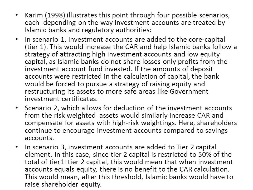 Karim (1998) illustrates this point through four possible scenarios, each depending on the way investment accounts are treated by Islamic banks and re