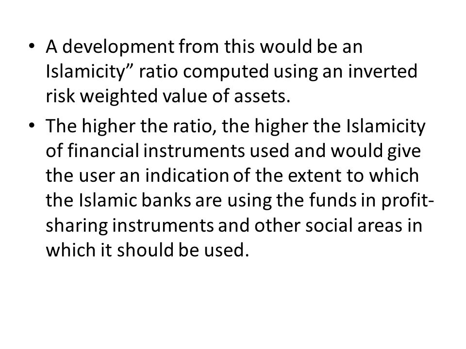 A development from this would be an Islamicity ratio computed using an inverted risk weighted value of assets. The higher the ratio, the higher the Is