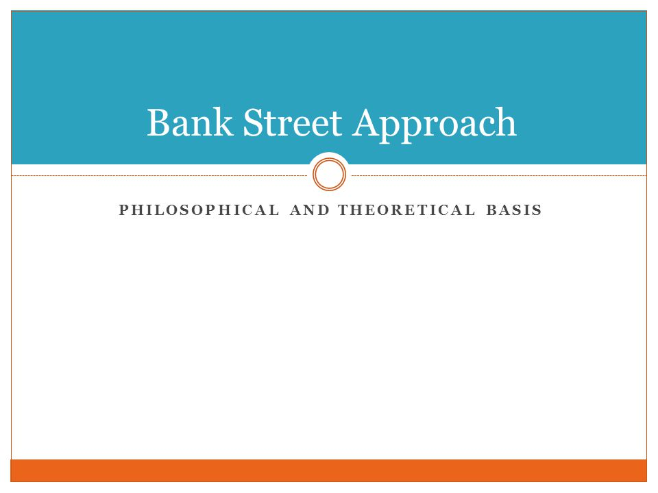 PHILOSOPHICAL AND THEORETICAL BASIS Bank Street Approach