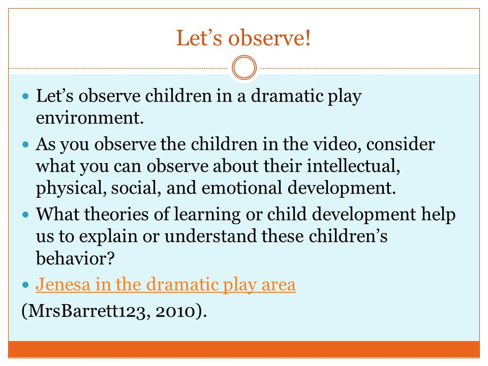 Lets observe! Lets observe children in a dramatic play environment. As you observe the children in the video, consider what you can observe about thei