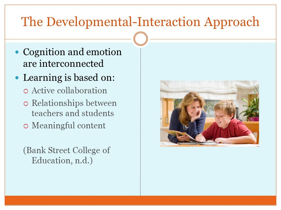 The Developmental-Interaction Approach Cognition and emotion are interconnected Learning is based on: Active collaboration Relationships between teach